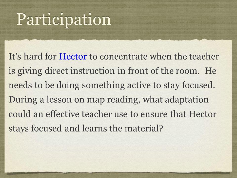 Participation It's hard for Hector to concentrate when the teacher is giving direct instruction in front of the room.
