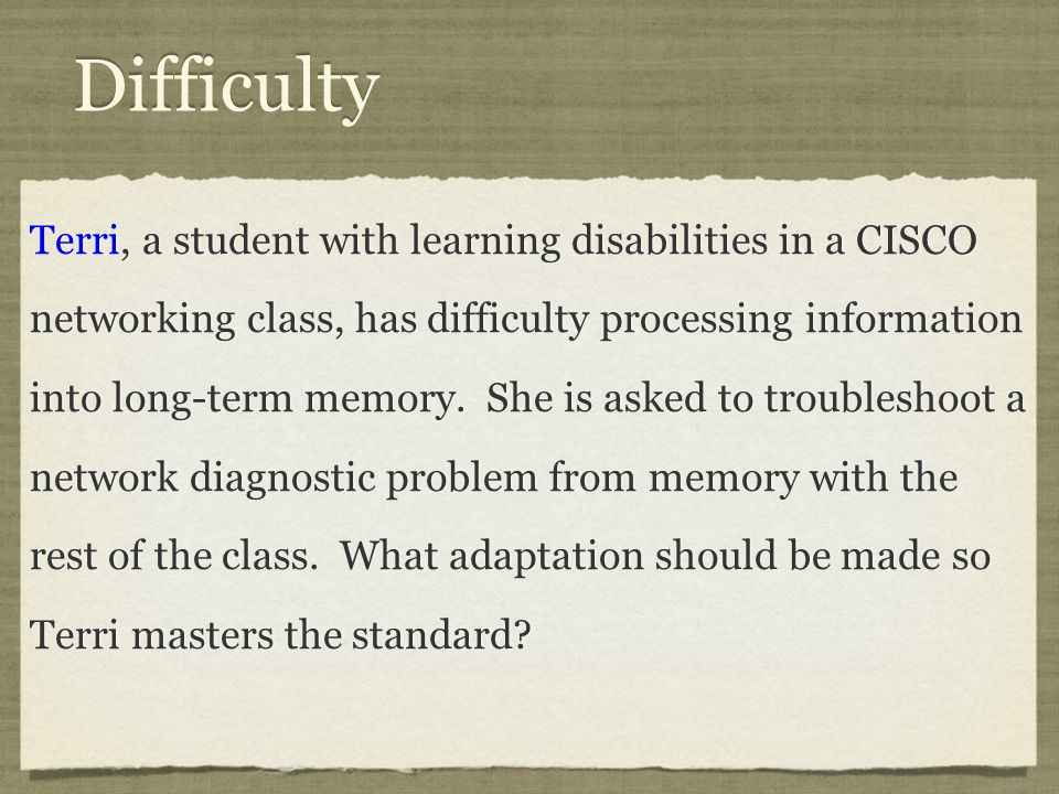 Difficulty Terri, a student with learning disabilities in a CISCO networking class, has difficulty processing information into long-term memory.