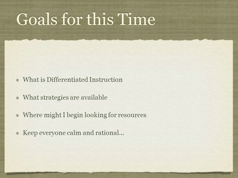 Goals for this Time What is Differentiated Instruction What strategies are available Where might I begin looking for resources Keep everyone calm and rational… What is Differentiated Instruction What strategies are available Where might I begin looking for resources Keep everyone calm and rational…