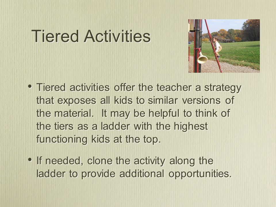 Tiered Activities Tiered activities offer the teacher a strategy that exposes all kids to similar versions of the material.