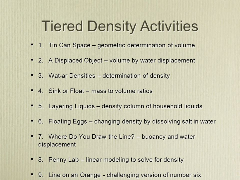 Tiered Density Activities 1.Tin Can Space – geometric determination of volume 2.A Displaced Object – volume by water displacement 3.Wat-ar Densities – determination of density 4.Sink or Float – mass to volume ratios 5.Layering Liquids – density column of household liquids 6.Floating Eggs – changing density by dissolving salt in water 7.Where Do You Draw the Line.