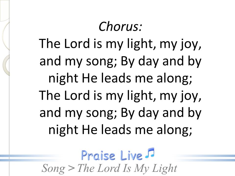 Song > Chorus: The Lord is my light, my joy, and my song; By day and by night He leads me along; The Lord is my light, my joy, and my song; By day and