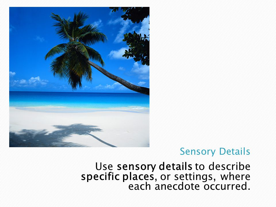 Use sensory details to describe specific places, or settings, where each anecdote occurred.