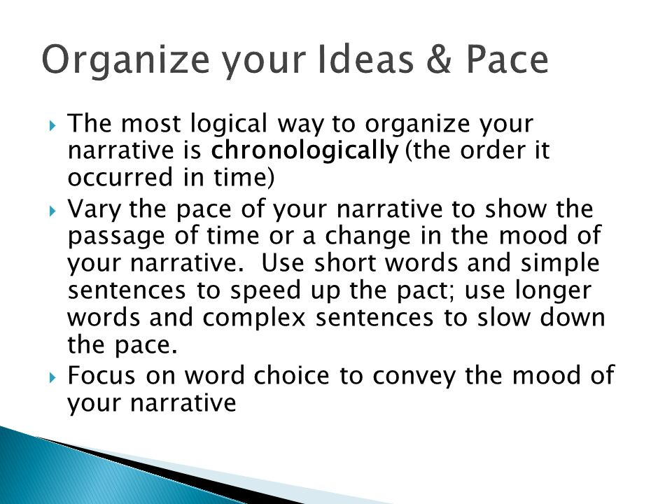  The most logical way to organize your narrative is chronologically (the order it occurred in time)  Vary the pace of your narrative to show the passage of time or a change in the mood of your narrative.