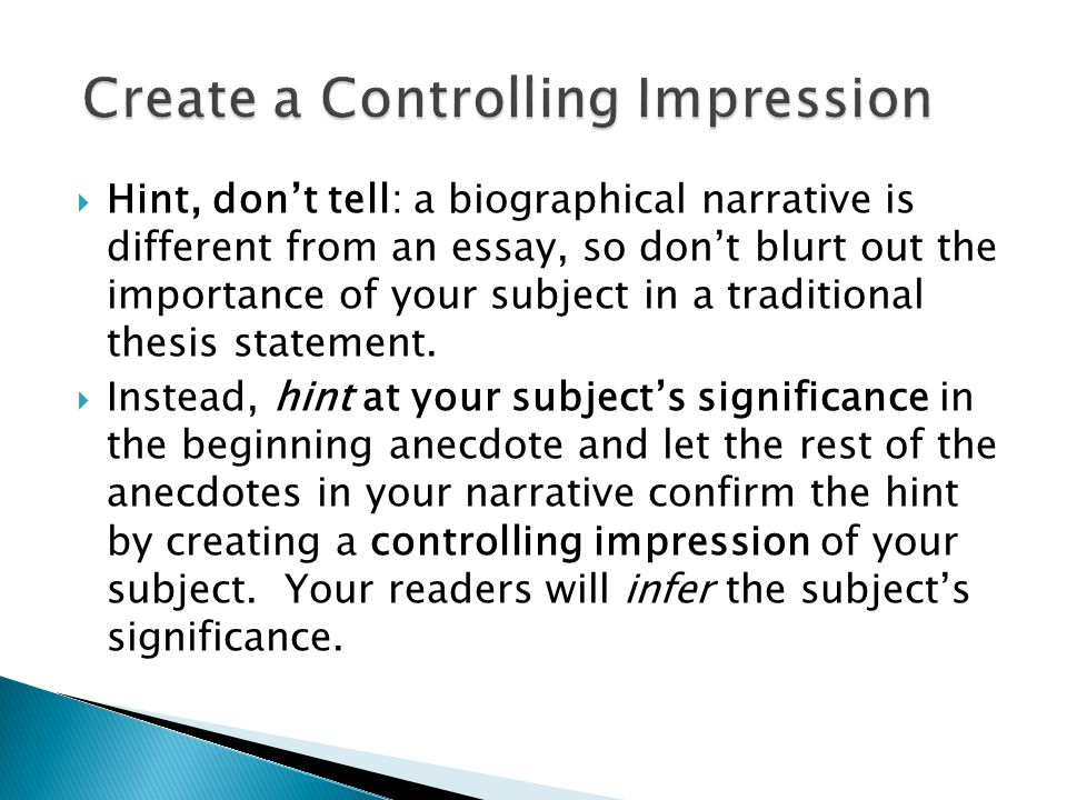  Hint, don't tell: a biographical narrative is different from an essay, so don't blurt out the importance of your subject in a traditional thesis statement.