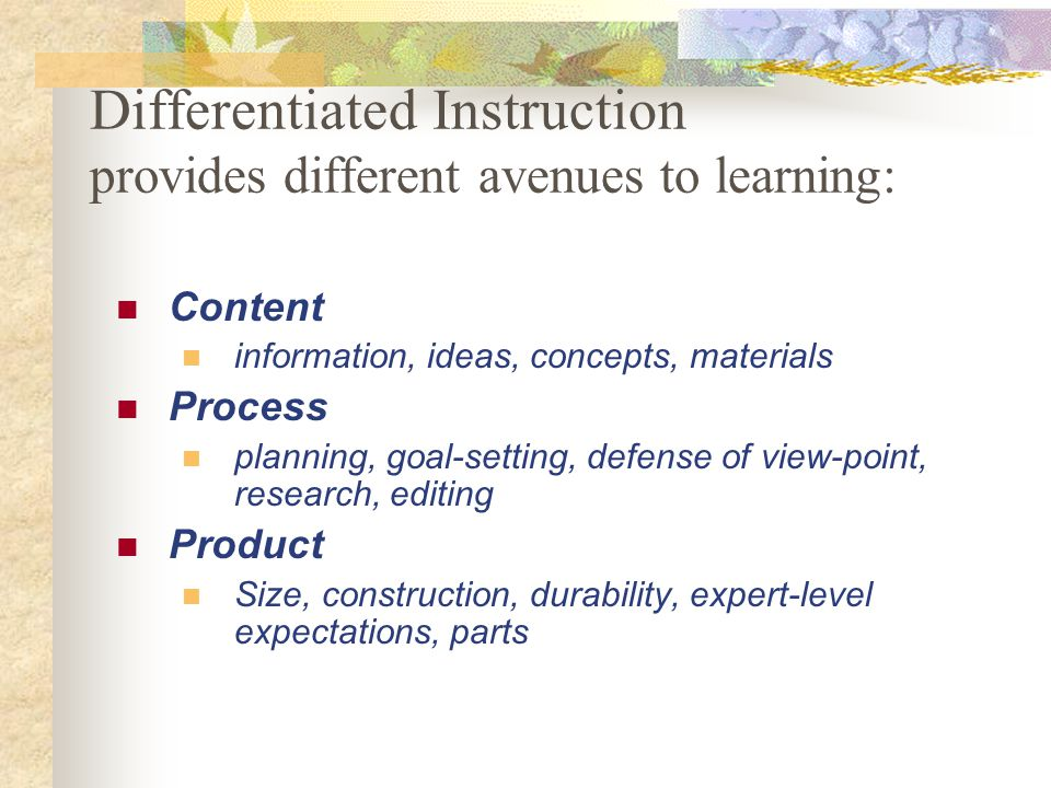 Differentiated Instruction provides different avenues to learning: Content information, ideas, concepts, materials Process planning, goal-setting, def