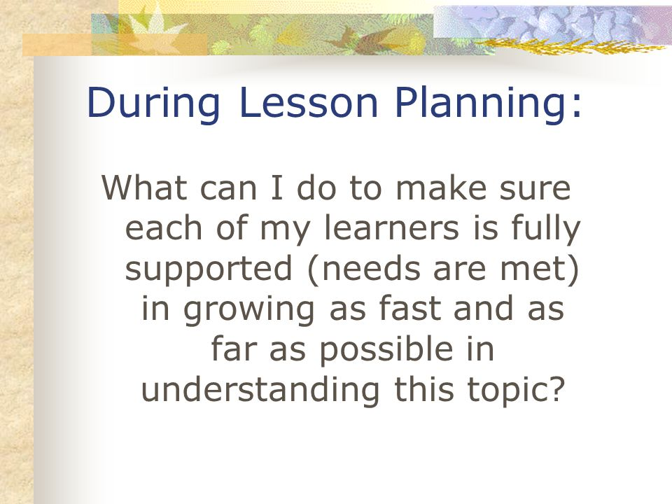 What can I do to make sure each of my learners is fully supported (needs are met) in growing as fast and as far as possible in understanding this topi