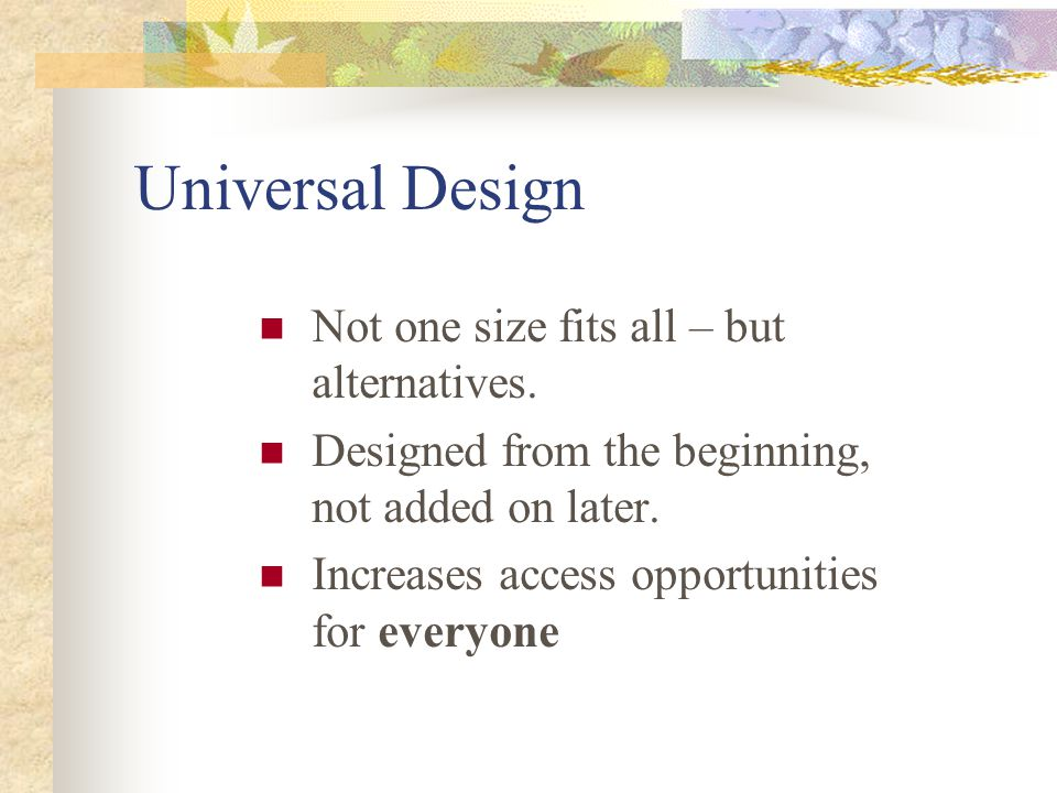 Universal Design Not one size fits all – but alternatives. Designed from the beginning, not added on later. Increases access opportunities for everyon