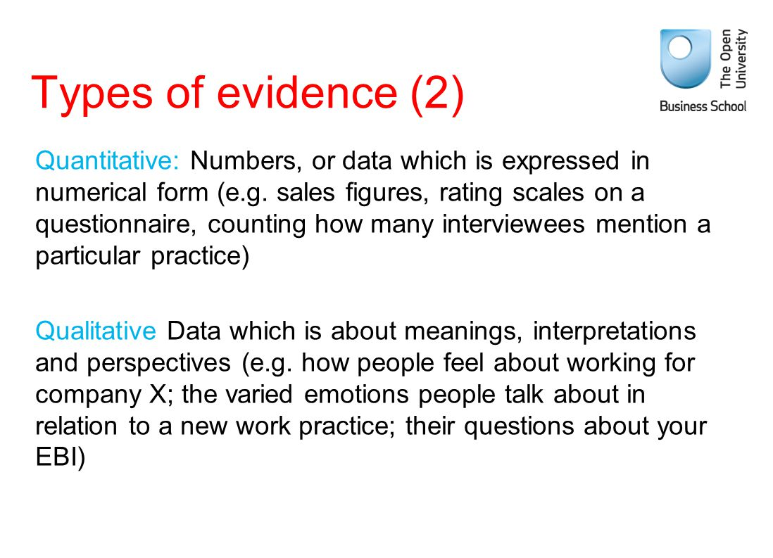 Types of evidence (2) Quantitative: Numbers, or data which is expressed in numerical form (e.g. sales figures, rating scales on a questionnaire, count