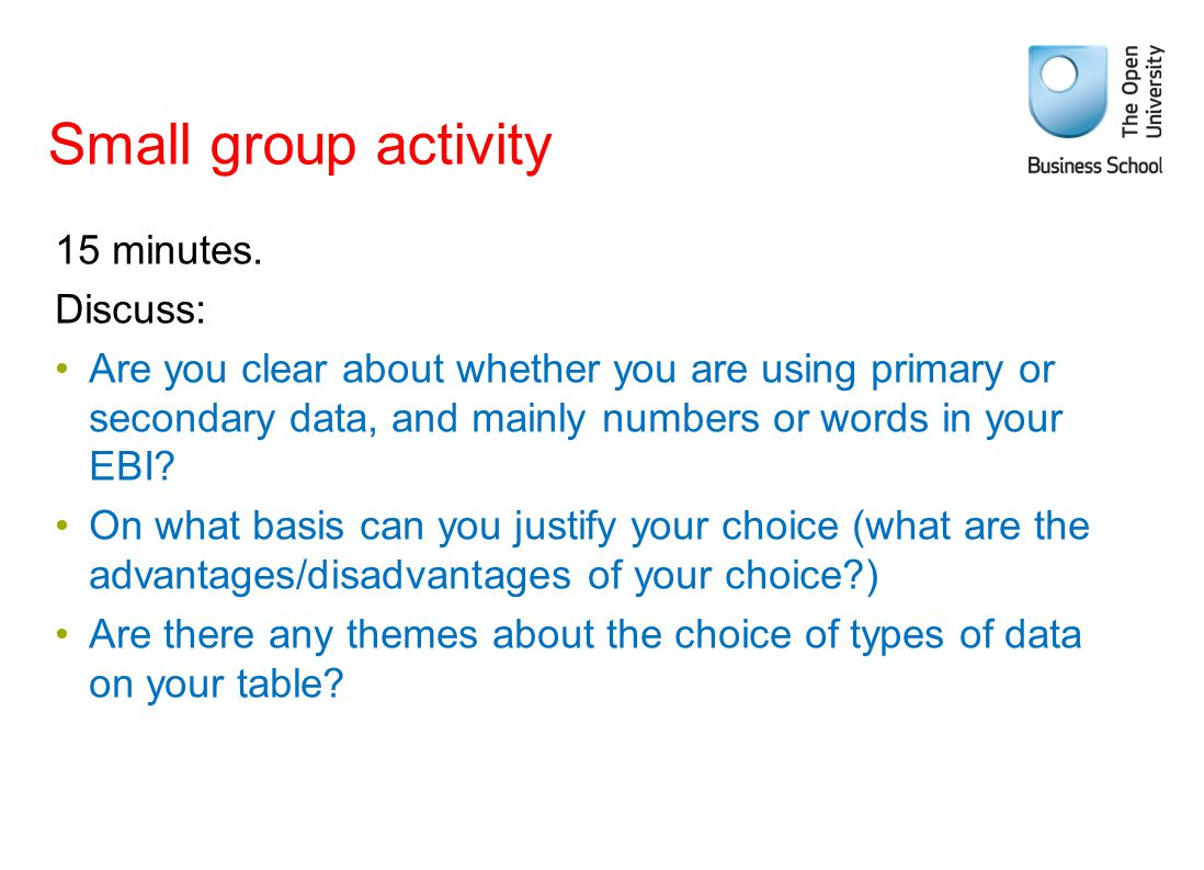 Small group activity 15 minutes. Discuss: Are you clear about whether you are using primary or secondary data, and mainly numbers or words in your EBI