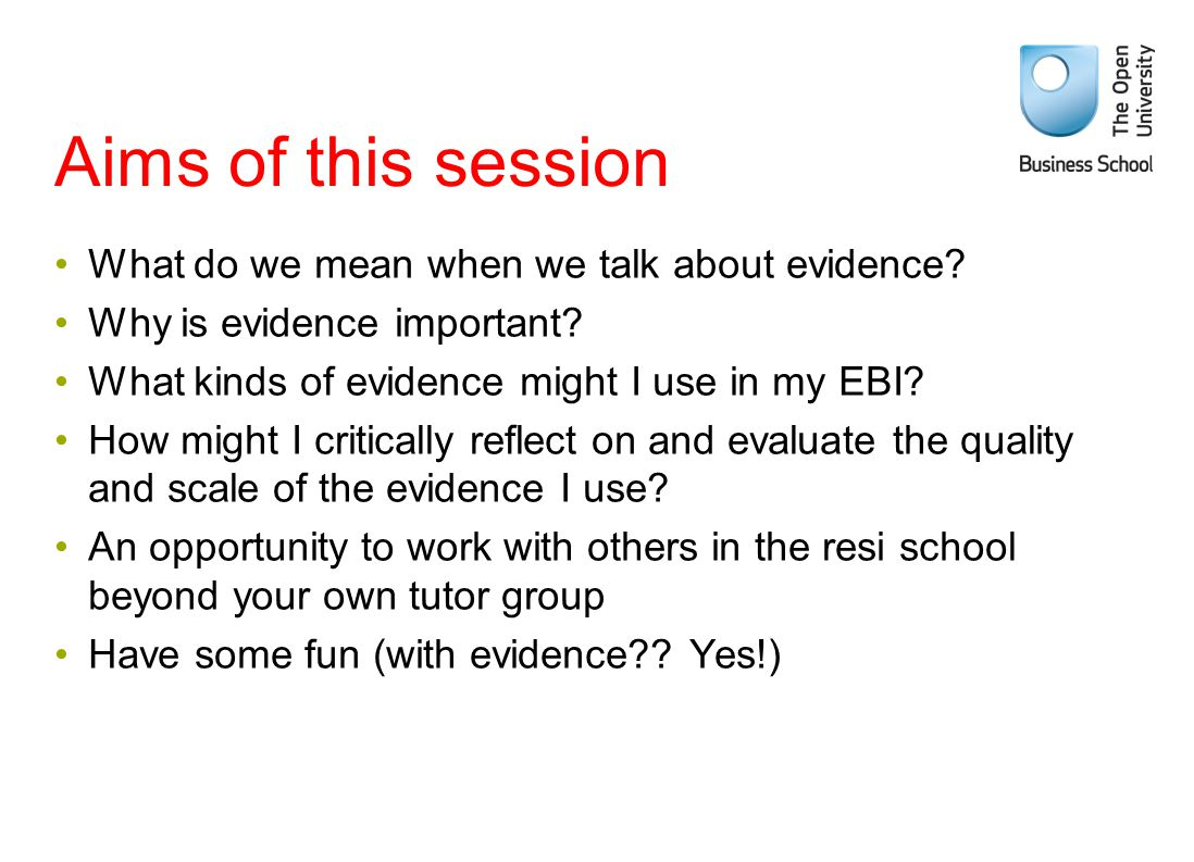 Aims of this session What do we mean when we talk about evidence? Why is evidence important? What kinds of evidence might I use in my EBI? How might I