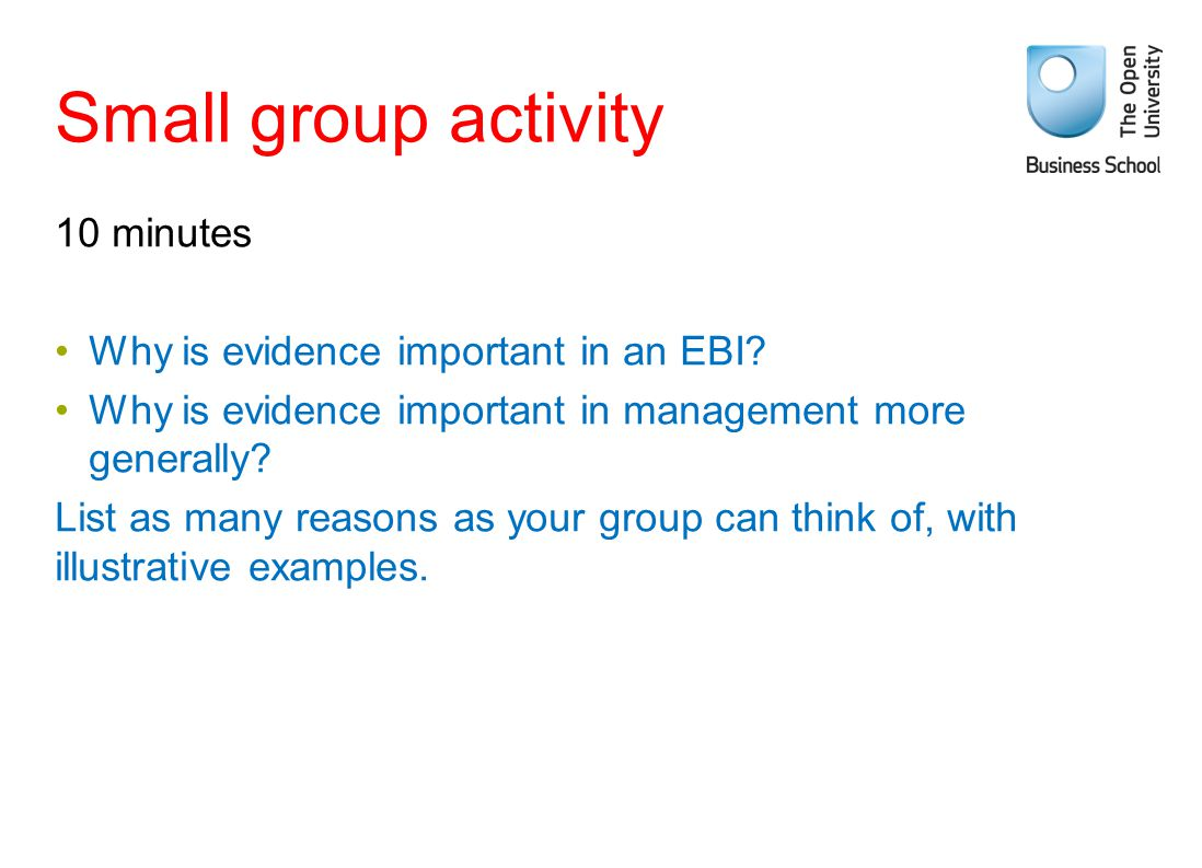 Small group activity 10 minutes Why is evidence important in an EBI? Why is evidence important in management more generally? List as many reasons as y