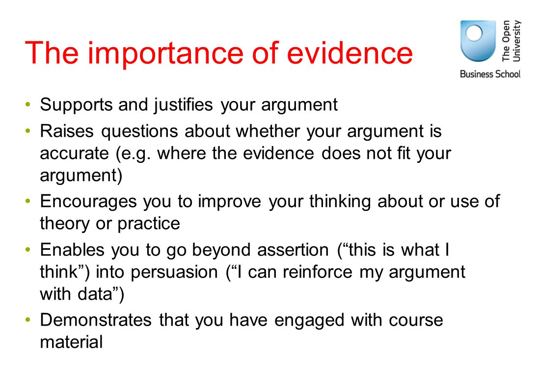 The importance of evidence Supports and justifies your argument Raises questions about whether your argument is accurate (e.g. where the evidence does