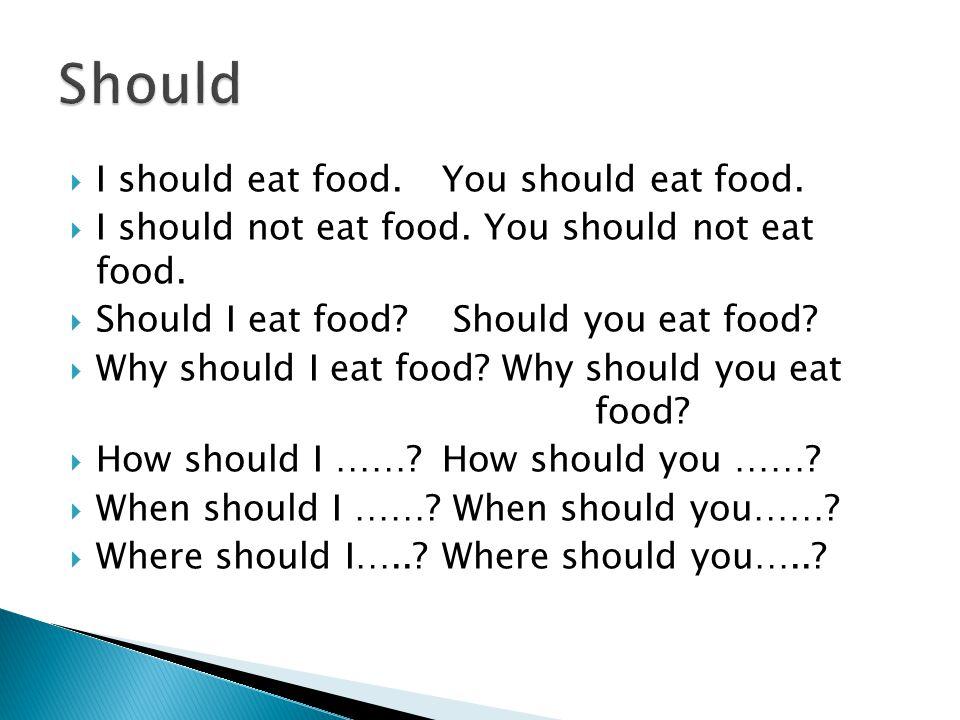  I should eat food.You should eat food.  I should not eat food.
