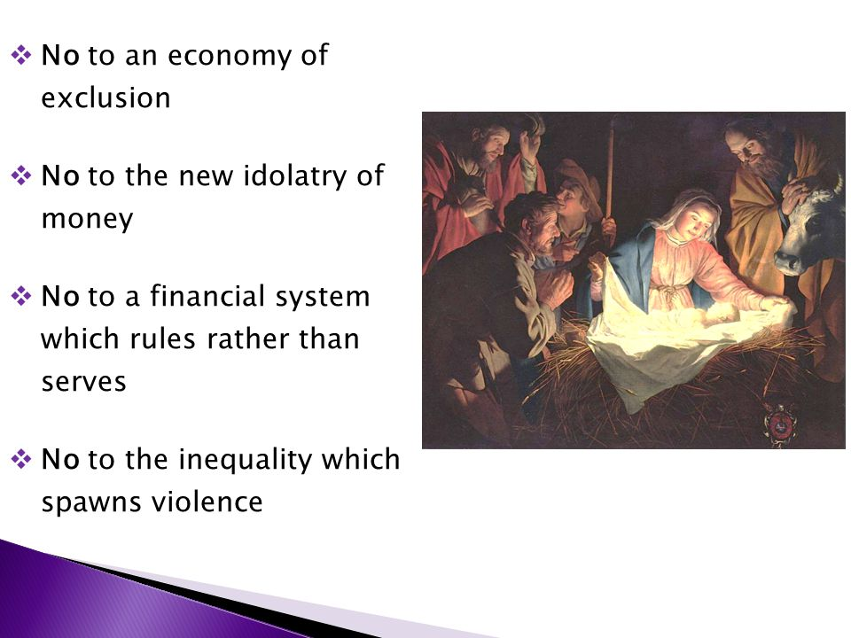  No to an economy of exclusion  No to the new idolatry of money  No to a financial system which rules rather than serves  No to the inequality which spawns violence