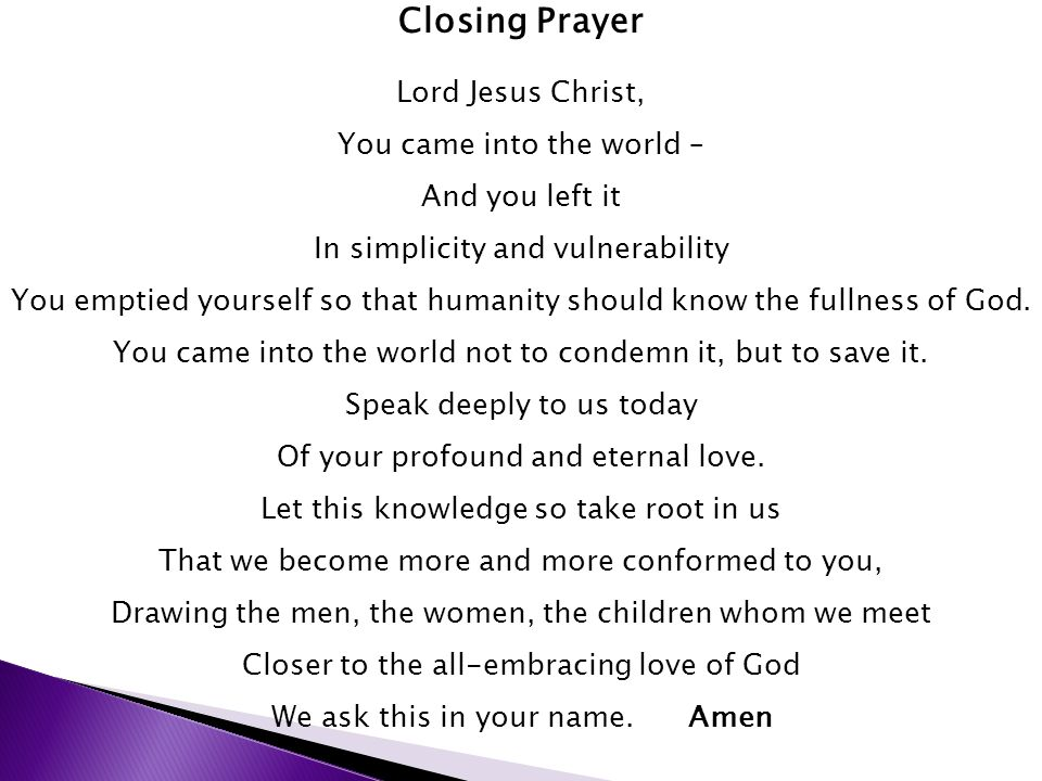 Closing Prayer Lord Jesus Christ, You came into the world – And you left it In simplicity and vulnerability You emptied yourself so that humanity should know the fullness of God.