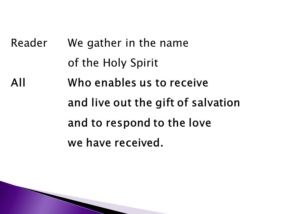 ReaderWe gather in the name of the Holy Spirit AllWho enables us to receive and live out the gift of salvation and to respond to the love we have received.