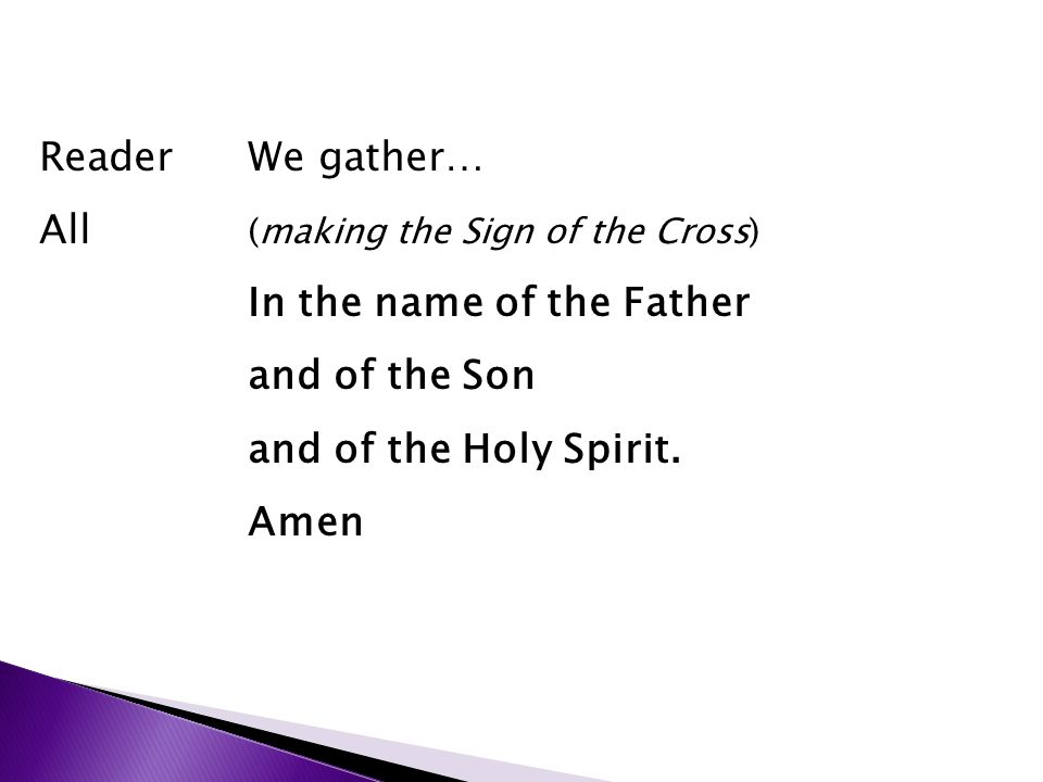 ReaderWe gather… All (making the Sign of the Cross) In the name of the Father and of the Son and of the Holy Spirit.