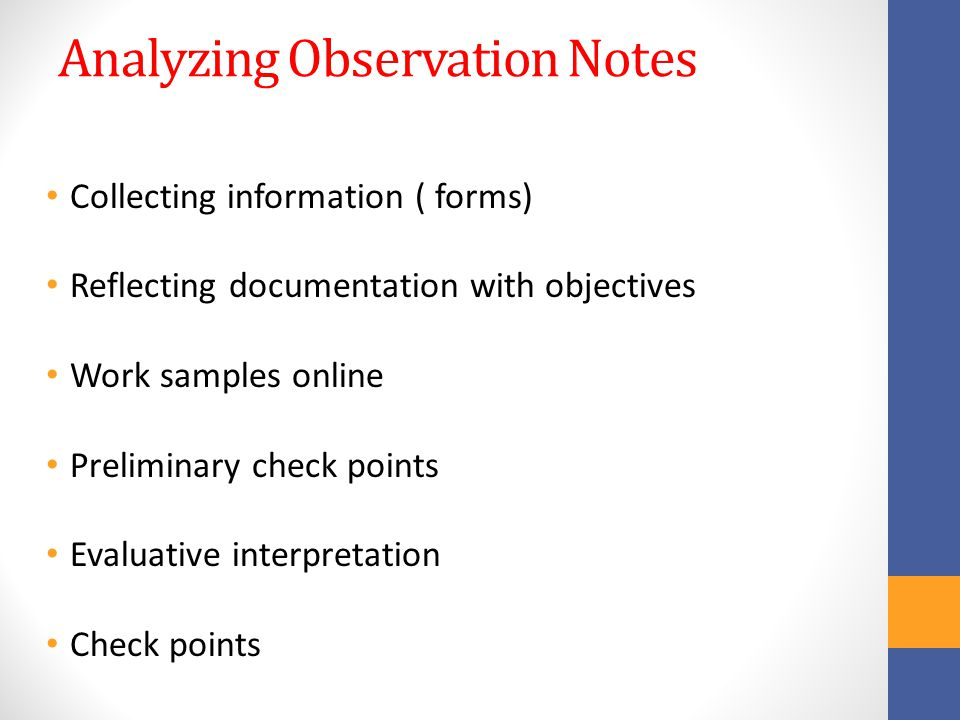 Analyzing Observation Notes Collecting information ( forms) Reflecting documentation with objectives Work samples online Preliminary check points Evaluative interpretation Check points
