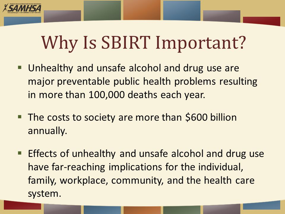 Why Is SBIRT Important?  Unhealthy and unsafe alcohol and drug use are major preventable public health problems resulting in more than 100,000 deaths