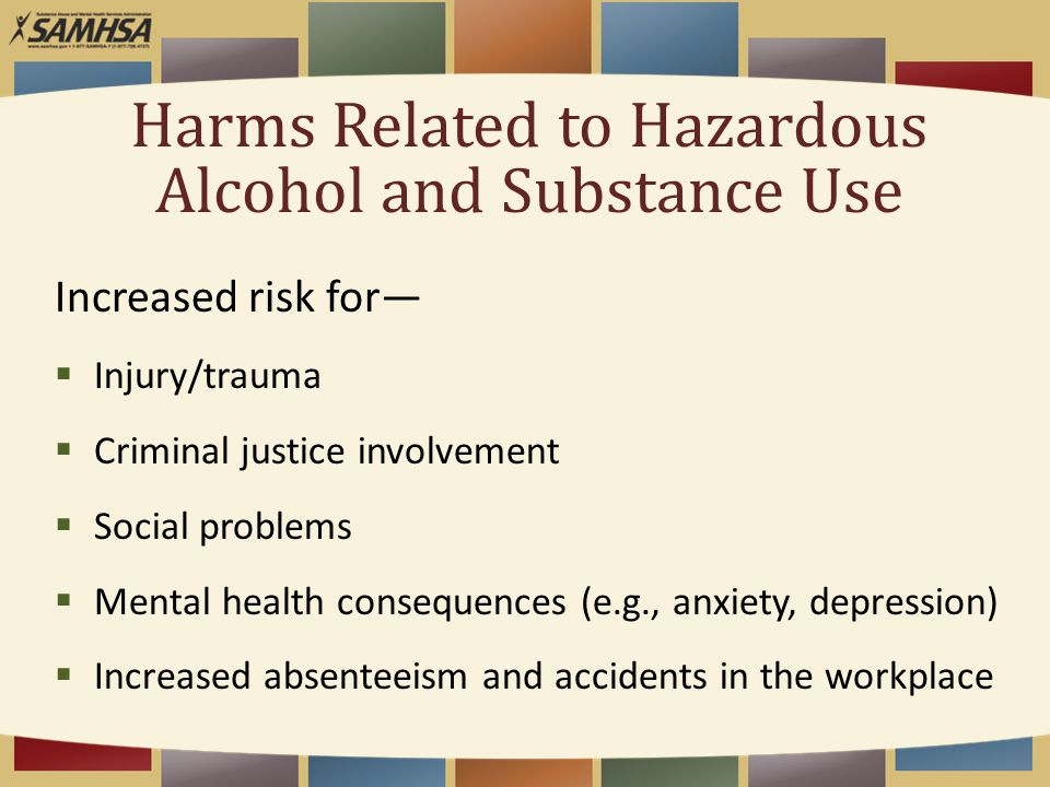 Harms Related to Hazardous Alcohol and Substance Use Increased risk for—  Injury/trauma  Criminal justice involvement  Social problems  Mental hea