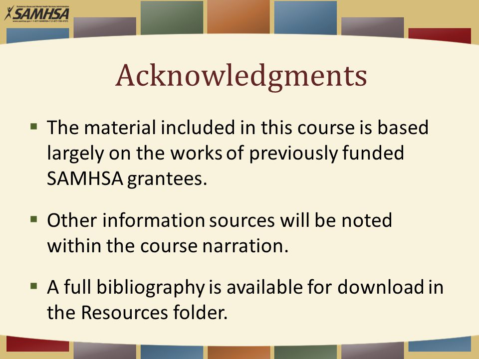 Acknowledgments  The material included in this course is based largely on the works of previously funded SAMHSA grantees.  Other information sources