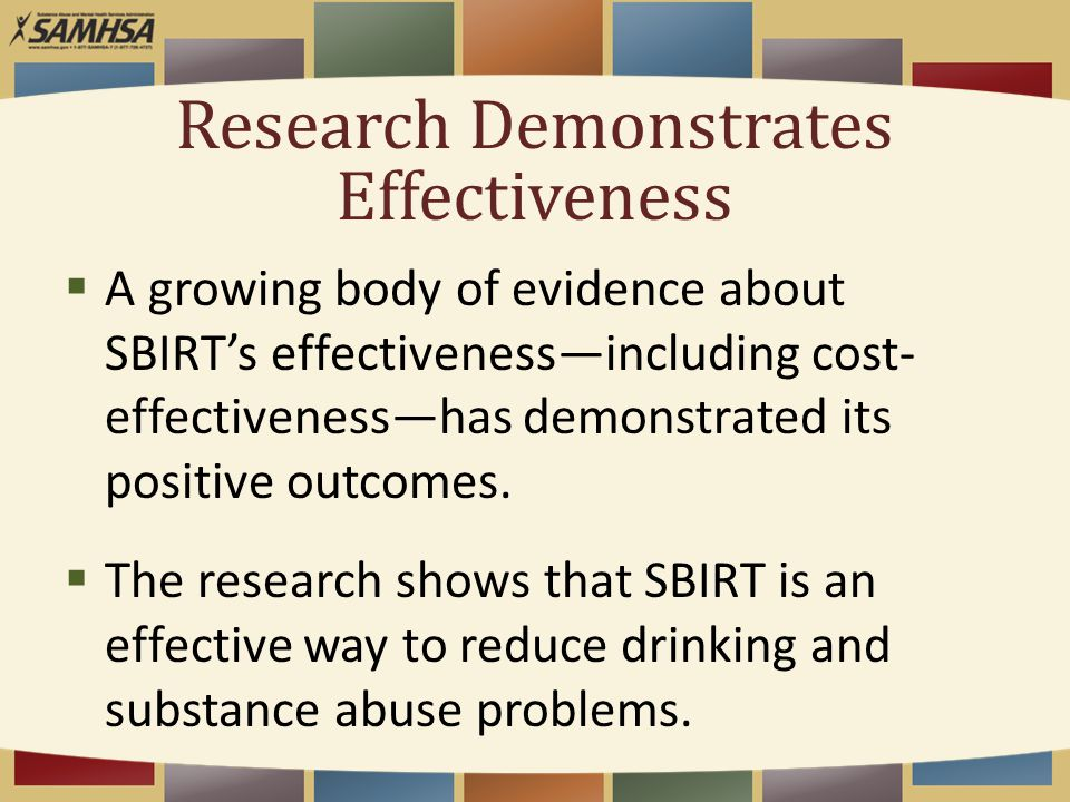 Research Demonstrates Effectiveness  A growing body of evidence about SBIRT's effectiveness—including cost- effectiveness—has demonstrated its positi