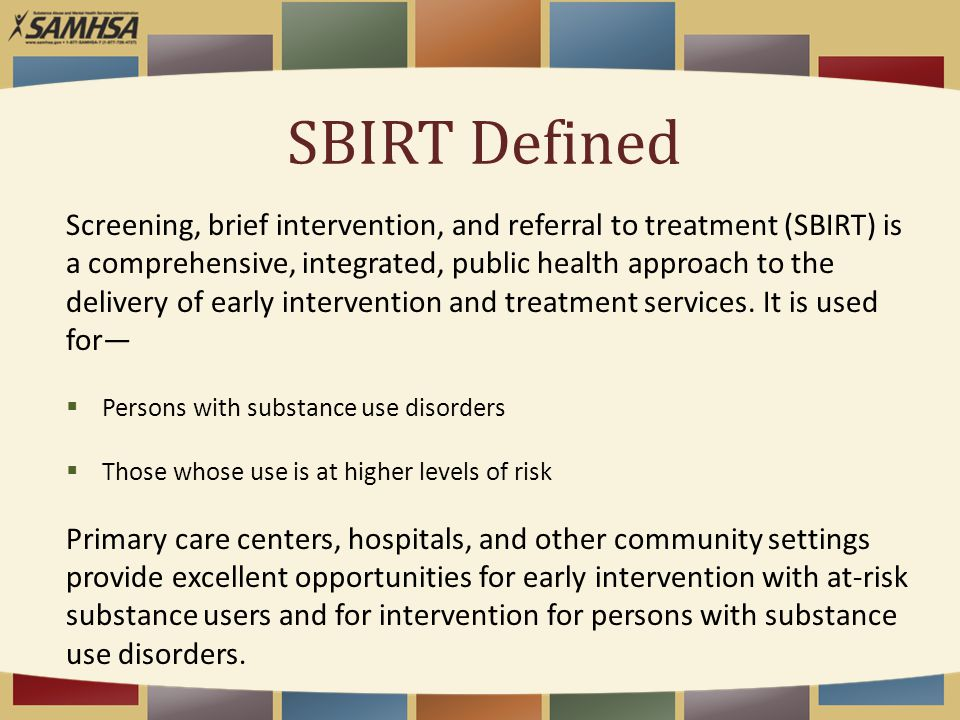 SBIRT Defined Screening, brief intervention, and referral to treatment (SBIRT) is a comprehensive, integrated, public health approach to the delivery