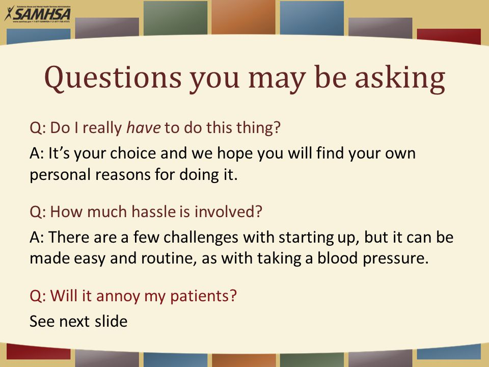 Questions you may be asking Q: Do I really have to do this thing? A: It's your choice and we hope you will find your own personal reasons for doing it