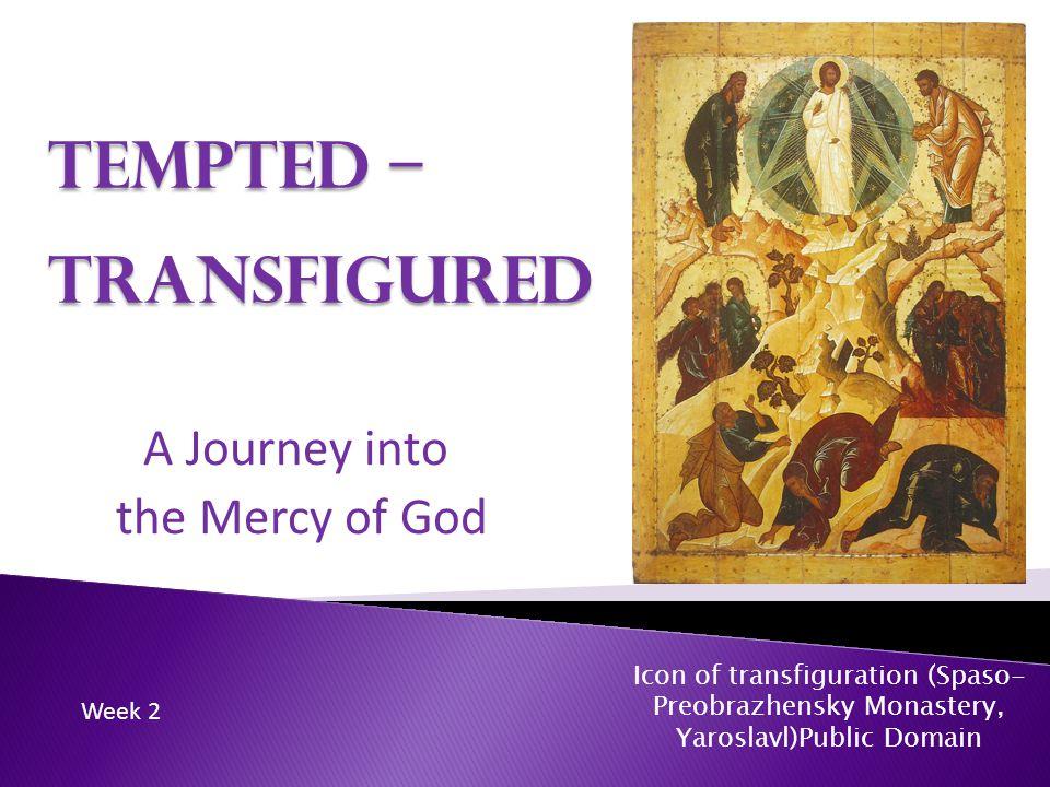 Tempted – Transfigured A Journey into the Mercy of God Icon of transfiguration (Spaso- Preobrazhensky Monastery, Yaroslavl)Public Domain Week 2