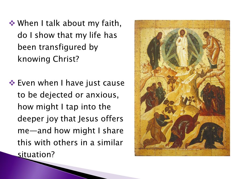  When I talk about my faith, do I show that my life has been transfigured by knowing Christ?  Even when I have just cause to be dejected or anxious,