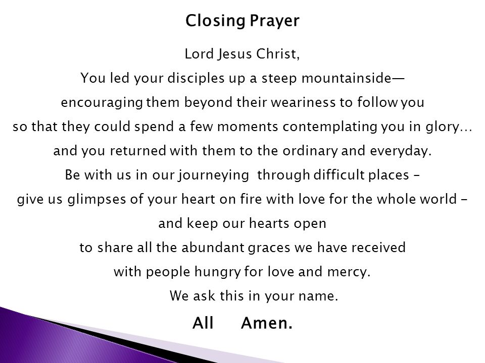 Closing Prayer Lord Jesus Christ, You led your disciples up a steep mountainside— encouraging them beyond their weariness to follow you so that they could spend a few moments contemplating you in glory… and you returned with them to the ordinary and everyday.