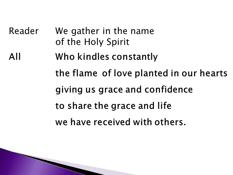ReaderWe gather in the name of the Holy Spirit AllWho kindles constantly the flame of love planted in our hearts giving us grace and confidence to share the grace and life we have received with others.
