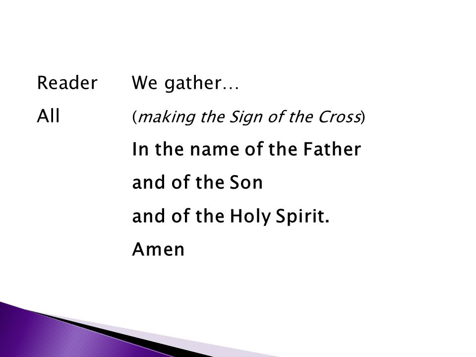 ReaderWe gather… All (making the Sign of the Cross) In the name of the Father and of the Son and of the Holy Spirit. Amen