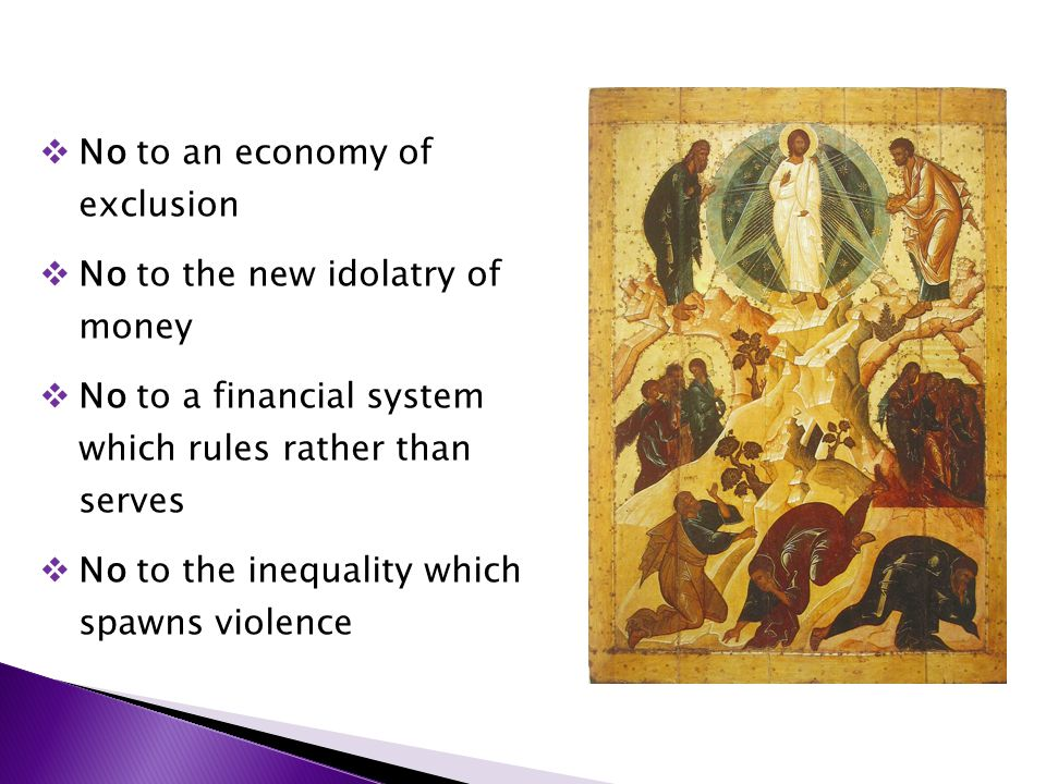  No to an economy of exclusion  No to the new idolatry of money  No to a financial system which rules rather than serves  No to the inequality which spawns violence