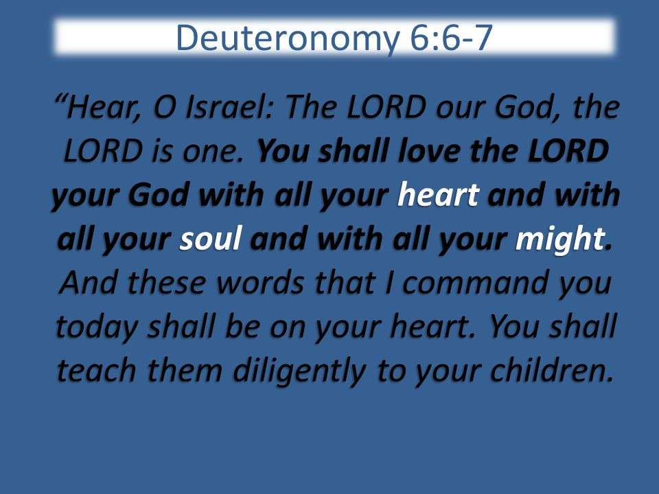Deuteronomy 6:6-7 Hear, O Israel: The LORD our God, the LORD is one.