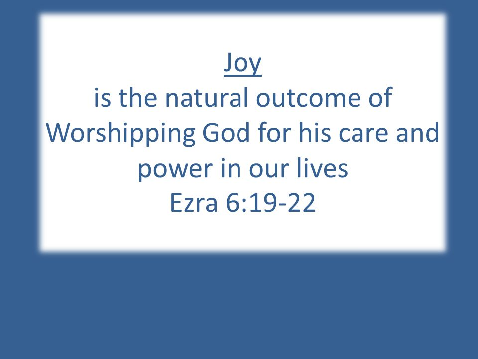 Joy is the natural outcome of Worshipping God for his care and power in our lives Ezra 6:19-22