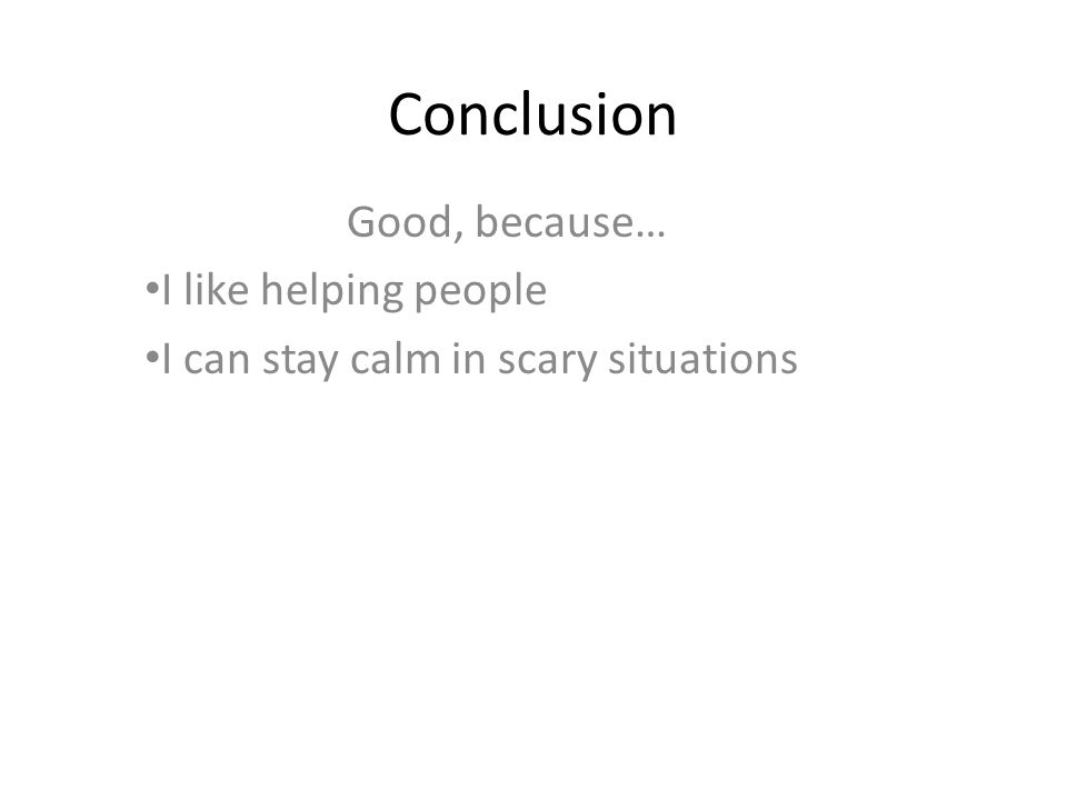 Conclusion Good, because… I like helping people I can stay calm in scary situations