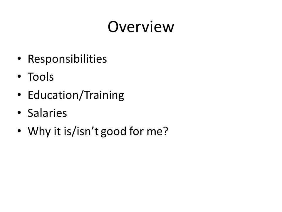 Overview Responsibilities Tools Education/Training Salaries Why it is/isn't good for me