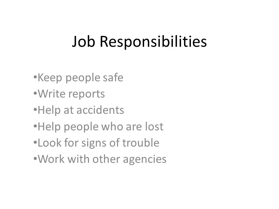 Job Responsibilities Keep people safe Write reports Help at accidents Help people who are lost Look for signs of trouble Work with other agencies
