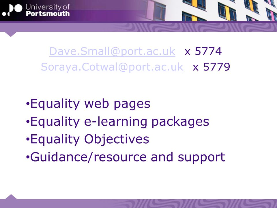 Dave.Small@port.ac.ukDave.Small@port.ac.uk x 5774 Soraya.Cotwal@port.ac.ukSoraya.Cotwal@port.ac.uk x 5779 Equality web pages Equality e-learning packages Equality Objectives Guidance/resource and support