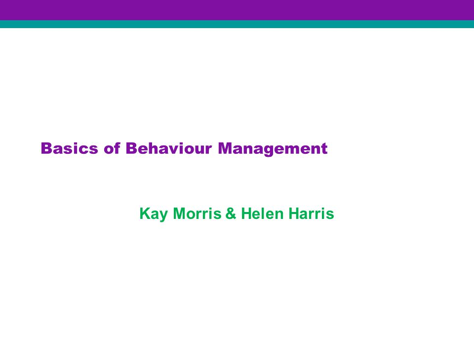 Basics of Behaviour Management Kay Morris & Helen Harris