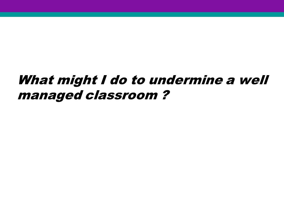 What might I do to undermine a well managed classroom ?