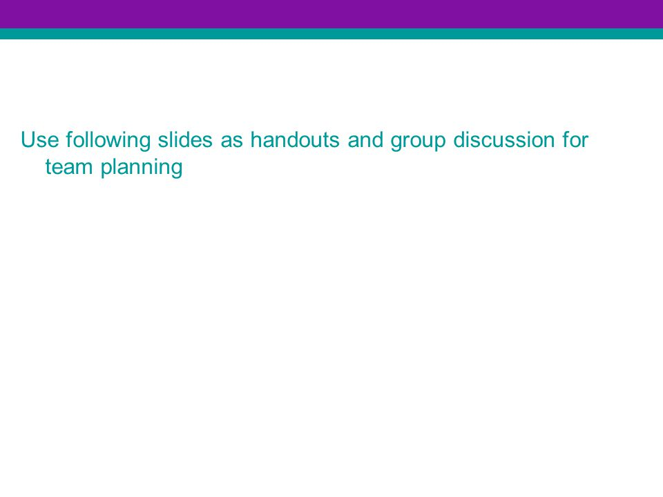 Use following slides as handouts and group discussion for team planning