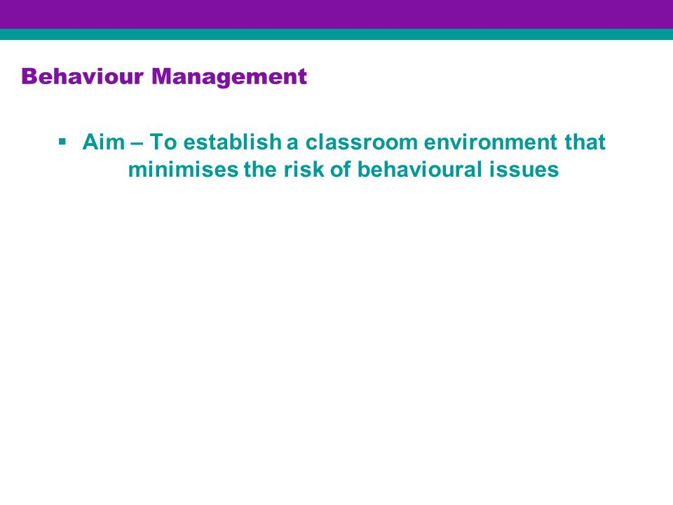 Behaviour Management  Aim – To establish a classroom environment that minimises the risk of behavioural issues