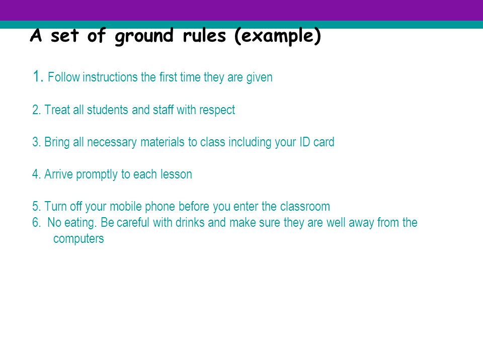 A set of ground rules (example) 1.Follow instructions the first time they are given 2.