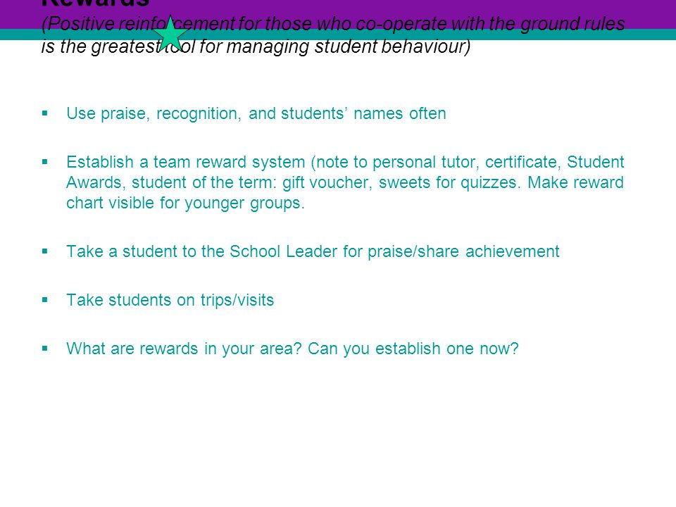Rewards (Positive reinforcement for those who co-operate with the ground rules is the greatest tool for managing student behaviour)  Use praise, recognition, and students' names often  Establish a team reward system (note to personal tutor, certificate, Student Awards, student of the term: gift voucher, sweets for quizzes.
