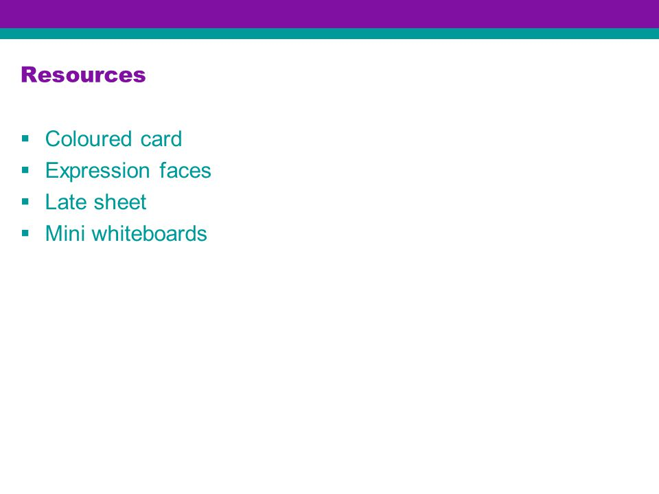 Resources  Coloured card  Expression faces  Late sheet  Mini whiteboards