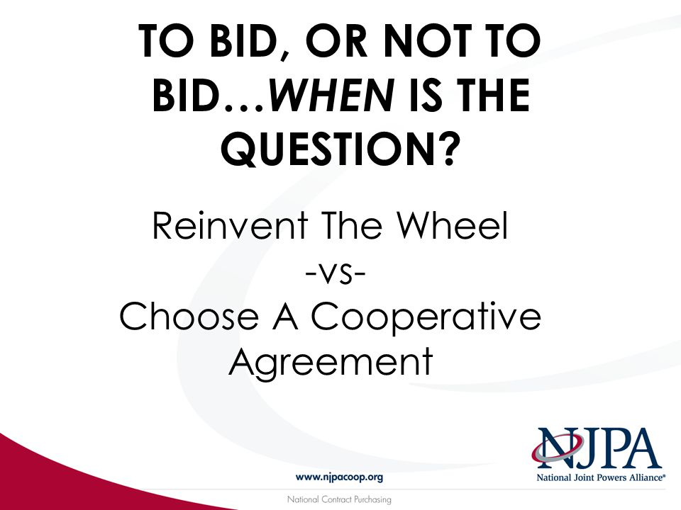 TO BID, OR NOT TO BID… WHEN IS THE QUESTION? Reinvent The Wheel -vs- Choose A Cooperative Agreement