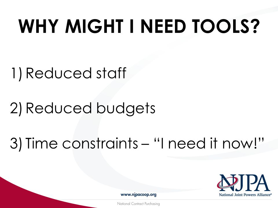 WHY MIGHT I NEED TOOLS? 1)Reduced staff 2)Reduced budgets 3)Time constraints – I need it now!